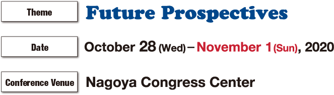 Congress Theme:Future Prospectives / Date:October 28 (Wed)- 31 (Sat), 2020  / Conference Venue:Nagoya Congress Center
